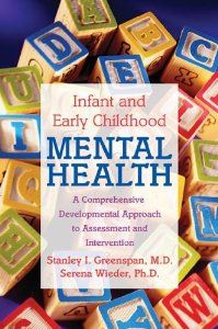 Infant and Early Childhood Mental Health: A Comprehensive, Developmental Approach to Assessment and Intervention: Stanley I. Greenspan, Sere...