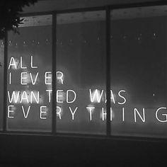 All I ever wanted was E V E R Y T H I N G
