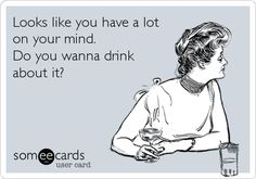 Looks like you have a lot on your mind. Do you wanna drink about it?