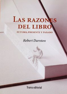 Las razones del libro : futuro, presente y pasado / Robert Darnton. Trama Editorial, 2010