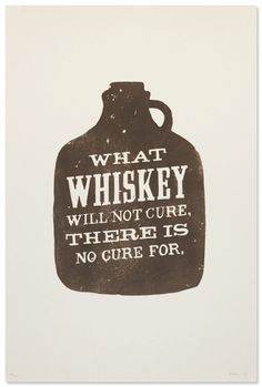 """What Whiskey will not cure there is no cure for."""