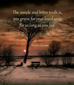 Yes!  This is true. To stop grieving would mean that I stopped loving you. I will never stop loving you.