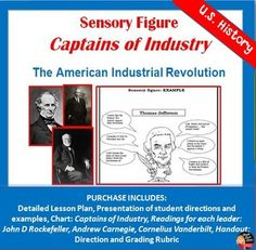 Sensory Figure - Captains of Industry (Industrial Leaders) (U.S. History)  Your U.S. History students will be challenged with this fun and creative activity. Students will work with a partner and create a sensory figure of one of the following American industrial leaders; John D. Rockefeller, Andrew Carnegie, or. Cornelius Vanderbilt. They will then complete a gallery walk of the posters and complete a corresponding worksheet. FUN!
