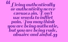 """People will always use rudeness or unkindness as an excuse of :being honest"""" or """"living authentically"""" or """"that's just how I am."""" Being unkind is always a sin. Being authentic has nothing to do with saying how you feel about someone, or trying to point out what you think they do wrong or why you don't like them. Being authentic is actually living your life according to your beliefs, and accepting responsibility for your own negative behaviors."""
