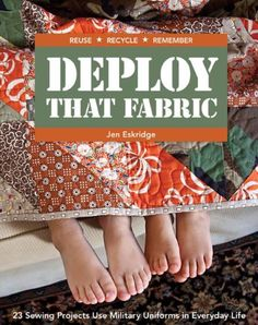 Deploy that Fabric: 23 Sewing Projects Use Military Uniforms in Everyday Life by Jen Eskridge