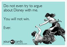 Do not even try to argue about Disney with me. You will not win. Ever. | Reminders Ecard | someecards.com
