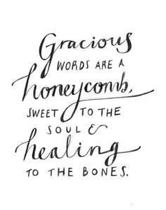 Gracious words are a honeycomb, sweet to the soul and healing to the bones.