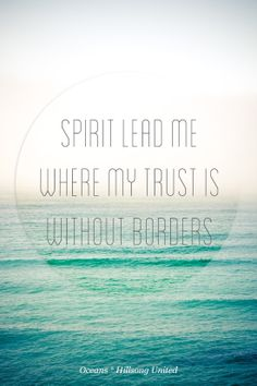 """Spirit lead me where my trust is without borders, let me walk upon the waters. Where ever you would call me. Take me deeper than my feet could ever wander. My faith will be stronger in the presence of my savior."" I love this song so much!"