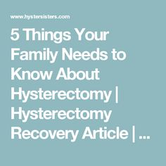 5 Things Your Family Needs to Know About Hysterectomy   Hysterectomy Recovery Article   HysterSisters