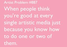 artist-problems:  Submitted by:mega-meister [#887:When people think you're good at every single artistic media just because you know how to do one or two of them.]