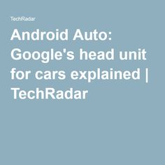 Android Auto: Google's head unit for cars explained | TechRadar