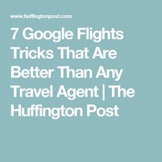 7 Google Flights Tricks That Are Better Than Any Travel Agent | The Huffington Post