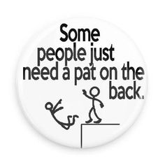 Some People Just Need a Pat on the Back Inch Magnet) Funny Buttons Haha Funny, Funny Jokes, Hilarious, Funny Stuff, Funny Stick Figures, Funny Buttons, Sarcastic Quotes, Humorous Quotes, Funny Sayings