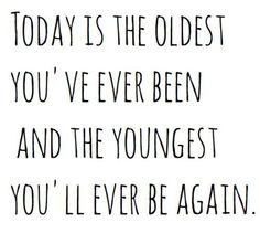 Today is the oldest you've ever been and the youngest you'll ever be again... so go out and do something you've never done before and live life!