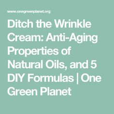 Ditch the Wrinkle Cream: Anti-Aging Properties of Natural Oils, and 5 DIY Formulas | One Green Planet