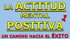 La Actitud Mental Positiva | Un Camino Hacia El Exito