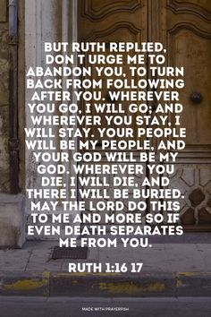 "But Ruth replied, ""Don""t urge me to abandon you, to turn back from following after you. Wherever you go, I will go; and wherever you stay, I will stay. Your people will be my people, and your God will be my God. Wherever you die, I will die, and there I will b... - Ruth 1:16-17 