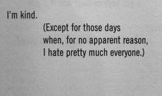 i'm kind. (except for those days when, for no apparent reason, i hate pretty much everyone.)