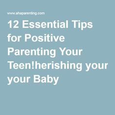 12 Essential Tips for Positive Parenting Your Teen!herishing your Baby