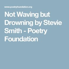 stevie smith s not waving but drowning metaphor Stevie smith's not waving but drowning is not only about the literal drowning in water, but metaphoric drowning in life except for the use of words like drowning, too cold, and too far out, the poem doesn't explain whether there really was any body of water involved in the dead man's demise.