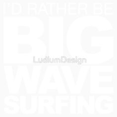 I'd rather be Big Wave Surfing 2 - white