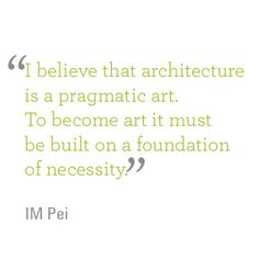 """""""I believe that architecture is a pragmatic art. To become art it must be built on a foundation of necessity"""" - I.M. Pei. Humanscale 