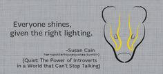 """HUFFLEPUFF: """"Everyone shines, given the right lighting."""" –Susan Cain (Quiet: The Power of Introverts in a World That Can't Stop Talking)"""