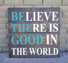 Check out this item in my Etsy shop https://www.etsy.com/listing/485651215/believe-there-is-good-in-the-world-wood