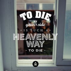 To die by your side is such a heavenly way to die.  -The Smiths