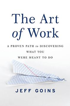 The Art of Work: A Proven Path to Discovering What You Were Meant to Do by Jeff Goins