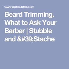 Beard Trimming. What to Ask Your Barber   Stubble and 'Stache
