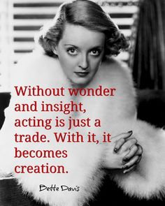 Without wonder and insight, acting is just a trade. With it, it becomes creation. ~Bette Davis