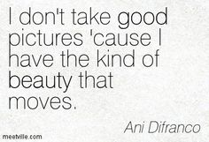 I don't take good pictures 'cause I have the kind of beauty that moves. Ani Difranco