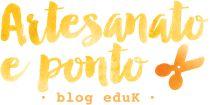 Artesanato e Ponto – O blog de artesanato da eduK