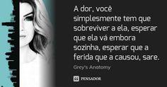 A dor, você simplesmente tem que sobreviver a ela, esperar que ela vá embora sozinha, esperar que a ferida que a causou, sare. — Greys Anatomy