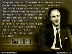 """The prime function of the children's book writer is to write a book that is so absorbing, exciting, funny, fast and beautiful that the child will fall in love with it..."" ― Roald Dahl, British novelist, short story writer, poet, screenwriter, and fighter pilot."