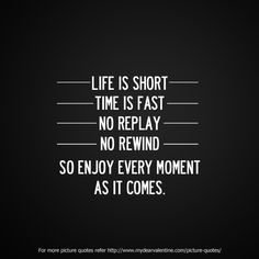 Life is short, time is fast, no replay, no rewind. So enjoy every moment as it comes.