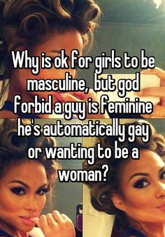 Why is ok for girls to be masculine,  but god forbid a guy is feminine he's automatically gay or wanting to be a woman?