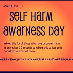 March 1st is Self-Harm Awareness Day. Wear orange to show your support for those who struggle[d] with self-harm, in hopes of their recovery.