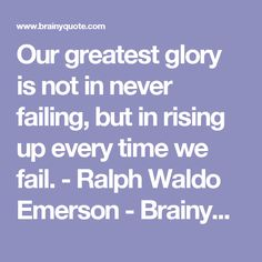 Our greatest glory is not in never failing, but in rising up every time we fail. - Ralph Waldo Emerson - BrainyQuote