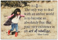 The only way to deal with an unfree world is to become so absolutely free that your very existence is an act of rebellion #Camus #freedom #beyourself #difference #rebel #rebellion #freespirit #joy #happiness#wild #positivity