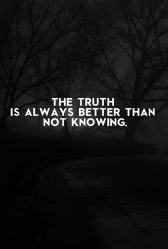 The truth is always better than not knowing.
