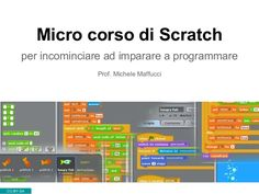 Micro corso di scratch - per incominciare ad imparare a programmare http://www.slideshare.net/maffucci/micro-corso-di-scratch?qid=9d1b1d1d-c79e-4315-a875-c1160ea9ebf7&v=qf1&b=&from_search=1