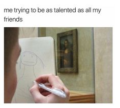 This pretty much sums up how I view my artwork in comparison to my artistic/creative friends & family. It's like mine are just kindergarten drawings and I have no business even attempting art. ---M [17th May 2017]