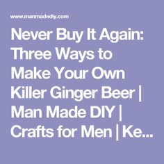 Never Buy It Again: Three Ways to Make Your Own Killer Ginger Beer | Man Made DIY | Crafts for Men | Keywords: drink, food, cocktails, fall