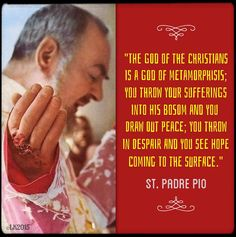 """The God of the Christians is a God of metamorphosis; you throw your sufferings into His bosom and you draw out peace; you throw in despair and you see hope coming to the surface."" ~ St. Padre Pio"