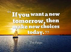 If you want a new tomorrow, then make new choices today. -  Tim Fargo  #quote