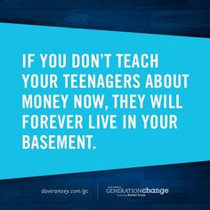 """If you don't teach your teenagers about money now, they will forever live in your basement. ""- Dave Ramsey"