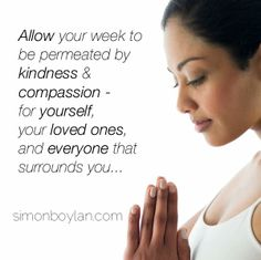 Allow your week to be permeated by kindness & compassion - for yourself, your loved ones and everyone that surrounds you...