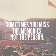 Sometimes you miss the memories. not the person.